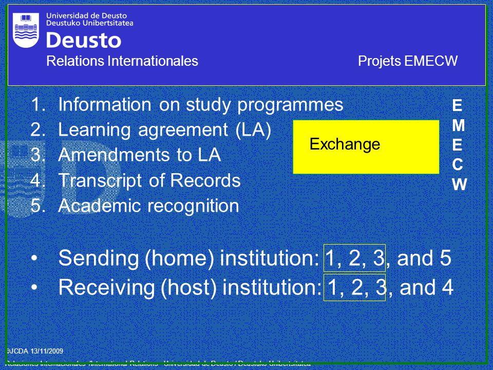 JCDA 13/11/2009 Relaciones Internacionales /International Relations– Universidad de Deusto / Deustuko Unibertsitatea 1.Information on study programmes 2.Learning agreement (LA) 3.Amendments to LA 4.Transcript of Records 5.Academic recognition Sending (home) institution: 1, 2, 3, and 5 Receiving (host) institution: 1, 2, 3, and 4 Exchange EMECWEMECW Relations InternationalesProjets EMECW