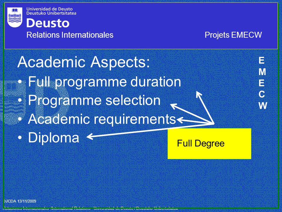 JCDA 13/11/2009 Relaciones Internacionales /International Relations– Universidad de Deusto / Deustuko Unibertsitatea Academic Aspects: Full programme duration Programme selection Academic requirements Diploma Full Degree EMECWEMECW Relations InternationalesProjets EMECW