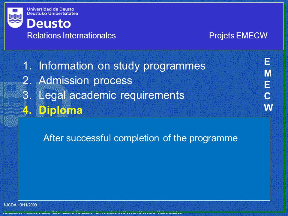 JCDA 13/11/2009 Relaciones Internacionales /International Relations– Universidad de Deusto / Deustuko Unibertsitatea 1.Information on study programmes 2.Admission process 3.Legal academic requirements 4.Diploma Sending (home) institution: 1, 2, 3 Receiving (host) institution: 1, 2, 3, and 4 Full Degree EMECWEMECW After successful completion of the programme Relations InternationalesProjets EMECW