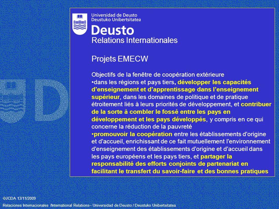 JCDA 13/11/2009 Relaciones Internacionales /International Relations– Universidad de Deusto / Deustuko Unibertsitatea Relations Internationales Projets EMECW Objectifs de la fenêtre de coopération extérieure dans les régions et pays tiers, développer les capacités denseignement et dapprentissage dans lenseignement supérieur, dans les domaines de politique et de pratique étroitement liés à leurs priorités de développement, et contribuer de la sorte à combler le fossé entre les pays en développement et les pays développés, y compris en ce qui concerne la réduction de la pauvreté promouvoir la coopération entre les établissements d origine et d accueil, enrichissant de ce fait mutuellement l environnement d enseignement des établissements d origine et d accueil dans les pays européens et les pays tiers, et partager la responsabilité des efforts conjoints de partenariat en facilitant le transfert du savoir-faire et des bonnes pratiques