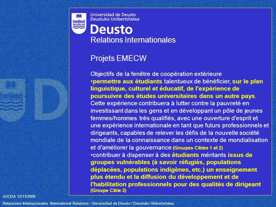 JCDA 13/11/2009 Relaciones Internacionales /International Relations– Universidad de Deusto / Deustuko Unibertsitatea Relations Internationales Projets EMECW (Universidad de Deusto) 1.Belarus, Moldova, Ukraine (depuis 2007) - COORDINATRICE 2.Yémen, Iran, Iraq (depuis 2007) - PARTENAIRE 3.Kazakhstan, Kirghizistan, Tadjikistan, Ouzbékistan, Turkménistan (depuis 2007) – PARTENAIRE 4.Russie (depuis 2008) - PARTENAIRE 5.ACP (Etats d Afrique, des Caraïbes et du Pacifique) 2008 – PARTENAIRE 6.Inde (depuis 2008) – PARTENAIRE 7.Brésil (depuis 2008) – PARTENAIRE 8.Chili 2008 – CO-COORDINATRICE 9.Mexique 2008 – CO-COORDINATRICE 10.Argentine, Bolivie, Pérou 2009 – COORDINATRICE 11.Afghanistan, Bhutan, Népal, Pakistan, Bangladesh 2009 - PARTENAIRE 12.Chine 2009 – PARTENAIRE 13.Brésil, Paraguay, Uruguay 2009 – PARTENAIRE 14.Équateur, Venezuela, Chili, Cuba 2009 - PARTENAIRE 15.Honduras, Guatemala, Nicaragua, El Salvador, Mexique 2009 – PARTENAIRE