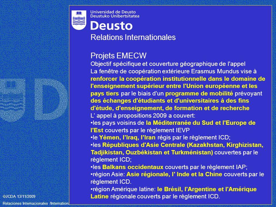 JCDA 13/11/2009 Relaciones Internacionales /International Relations– Universidad de Deusto / Deustuko Unibertsitatea Relations Internationales Projets EMECW Objectif spécifique et couverture géographique de l appel La fenêtre de coopération extérieure Erasmus Mundus vise à renforcer la coopération institutionnelle dans le domaine de l enseignement supérieur entre l Union européenne et les pays tiers par le biais d un programme de mobilité prévoyant des échanges d étudiants et d universitaires à des fins d étude, d enseignement, de formation et de recherche L appel à propositions 2009 a couvert: les pays voisins de la Méditerranée du Sud et l Europe de l Est couverts par le règlement IEVP le Yémen, lIraq, lIran régis par le règlement ICD; les Républiques d Asie Centrale (Kazakhstan, Kirghizistan, Tadjikistan, Ouzbékistan et Turkménistan) couvertes par le règlement ICD; les Balkans occidentaux couverts par le règlement IAP; région Asie: Asie régionale, l Inde et la Chine couverts par le règlement ICD.