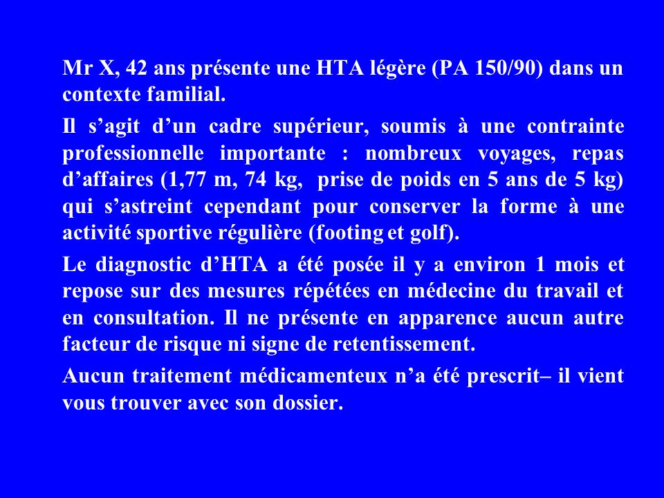 Mr X, 42 ans présente une HTA légère (PA 150/90) dans un contexte familial.