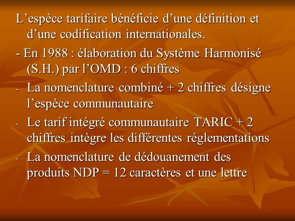 Lespèce tarifaire bénéficie dune définition et dune codification internationales. - En 1988 : élaboration du Système Harmonisé (S.H.) par lOMD : 6 chi