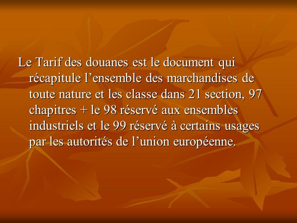 Le Tarif des douanes est le document qui récapitule lensemble des marchandises de toute nature et les classe dans 21 section, 97 chapitres + le 98 rés