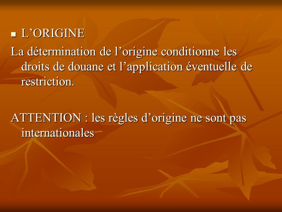 LORIGINE LORIGINE La détermination de lorigine conditionne les droits de douane et lapplication éventuelle de restriction. ATTENTION : les règles dori