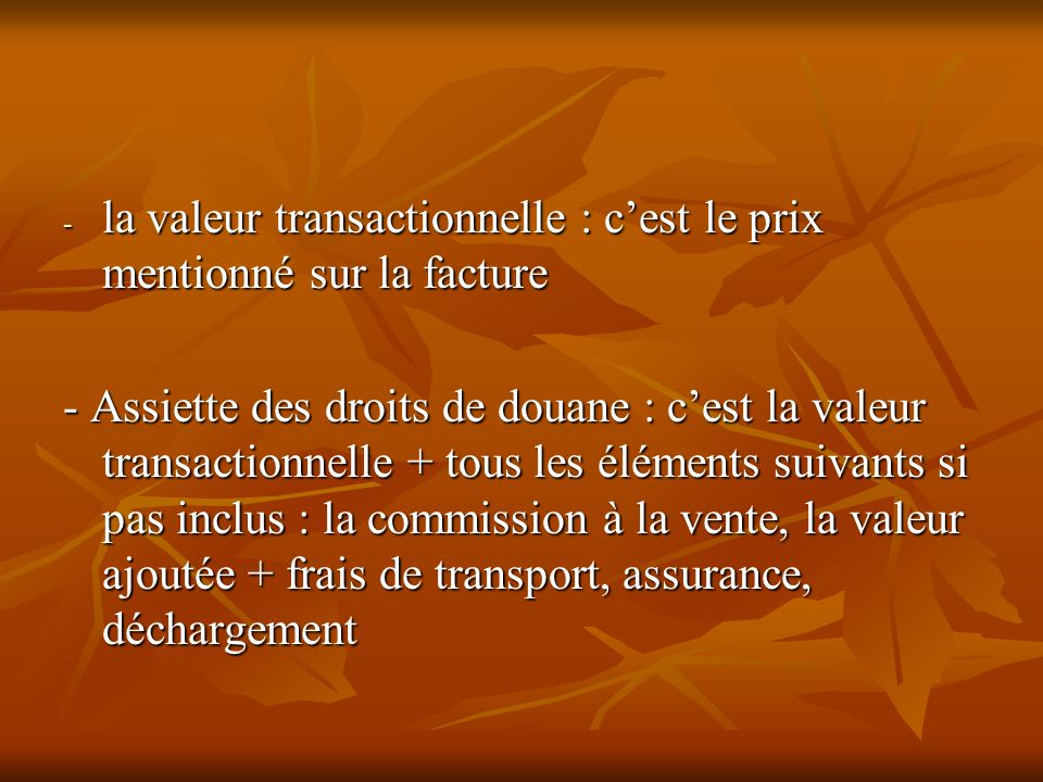 - la valeur transactionnelle : cest le prix mentionné sur la facture - Assiette des droits de douane : cest la valeur transactionnelle + tous les élém