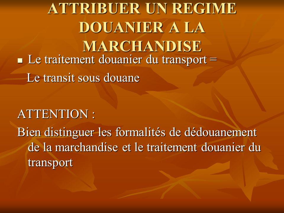 ATTRIBUER UN REGIME DOUANIER A LA MARCHANDISE Le traitement douanier du transport = Le traitement douanier du transport = Le transit sous douane Le tr