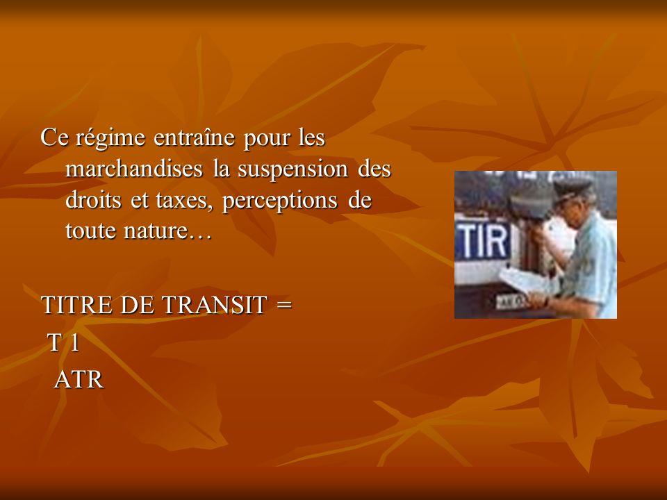 Ce régime entraîne pour les marchandises la suspension des droits et taxes, perceptions de toute nature… TITRE DE TRANSIT = T 1 T 1 ATR ATR