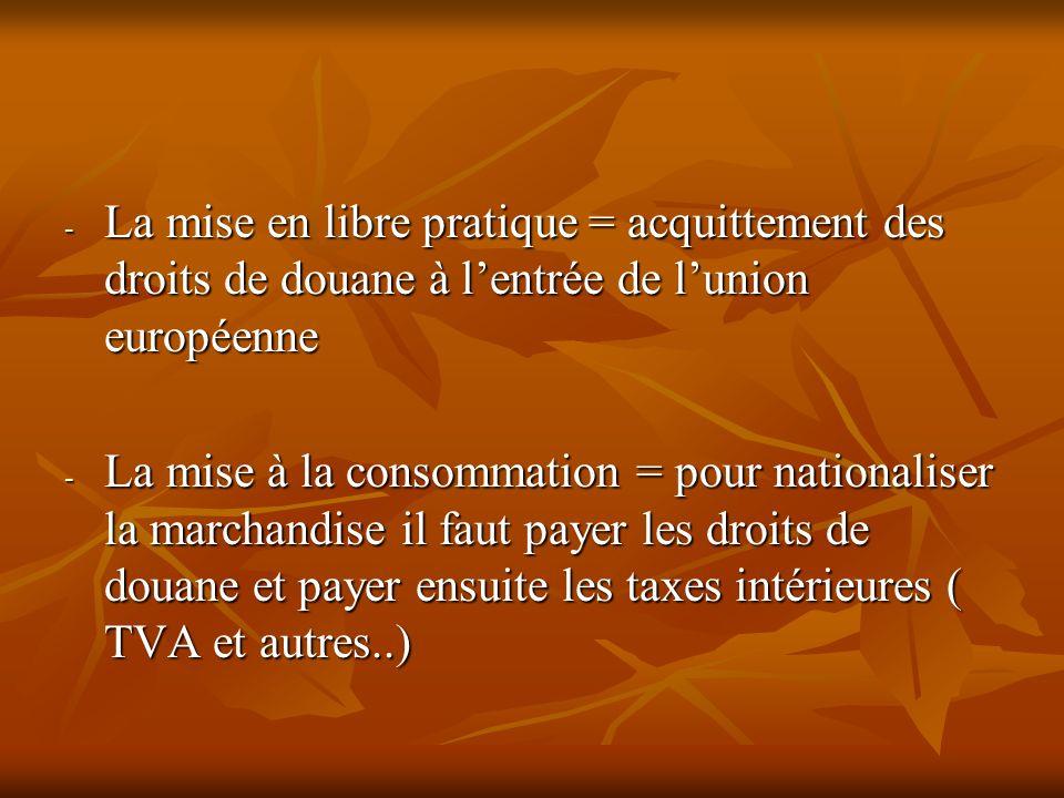 - La mise en libre pratique = acquittement des droits de douane à lentrée de lunion européenne - La mise à la consommation = pour nationaliser la marc