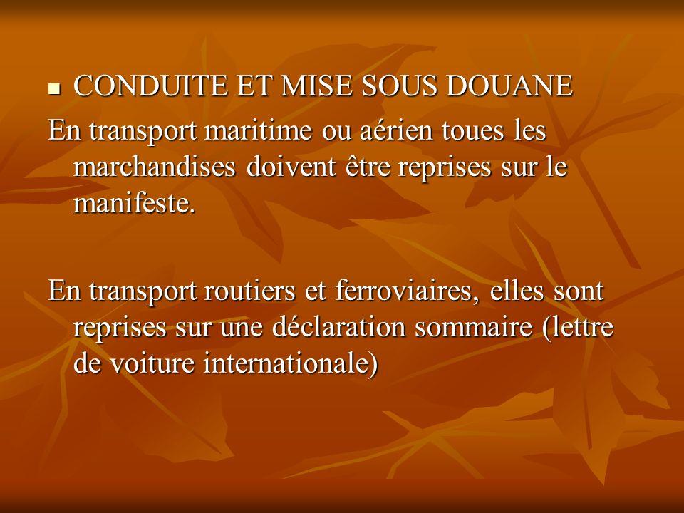 CONDUITE ET MISE SOUS DOUANE CONDUITE ET MISE SOUS DOUANE En transport maritime ou aérien toues les marchandises doivent être reprises sur le manifest