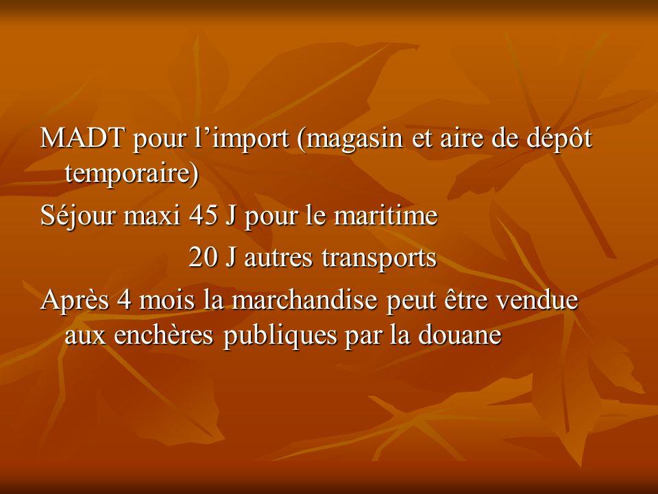 MADT pour limport (magasin et aire de dépôt temporaire) Séjour maxi 45 J pour le maritime 20 J autres transports 20 J autres transports Après 4 mois l
