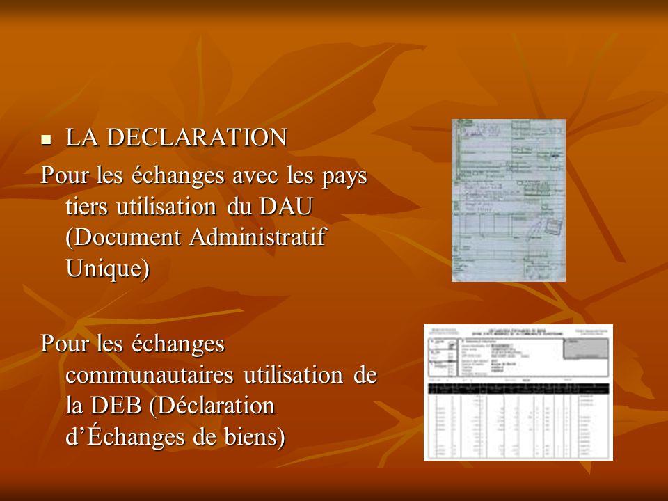 LA DECLARATION LA DECLARATION Pour les échanges avec les pays tiers utilisation du DAU (Document Administratif Unique) Pour les échanges communautaire