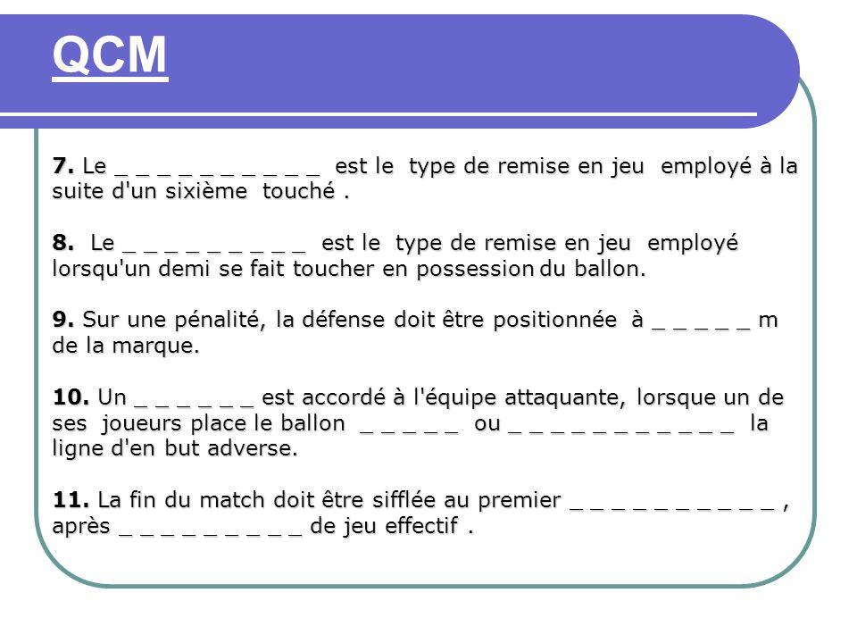 QCM 7. Le _ _ _ _ _ _ _ _ _ _ est le type de remise en jeu employé à la suite d'un sixième touché. 8. Le _ _ _ _ _ _ _ _ _ est le type de remise en je