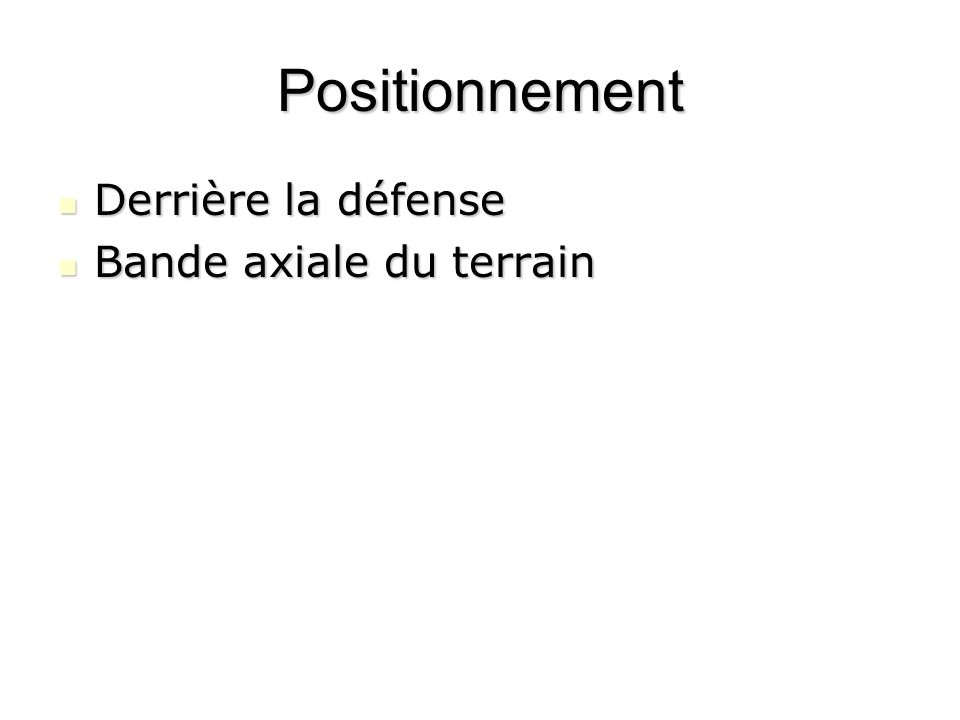 Positionnement Derrière la défense Derrière la défense Bande axiale du terrain Bande axiale du terrain