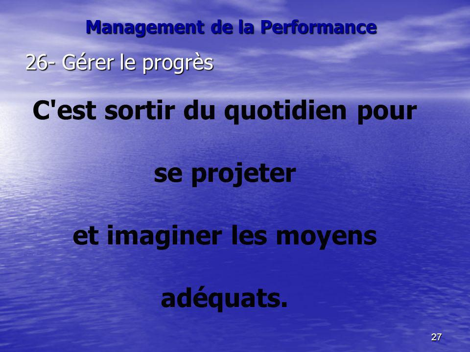 27 26- Gérer le progrès C'est sortir du quotidien pour se projeter et imaginer les moyens adéquats. Management de la Performance
