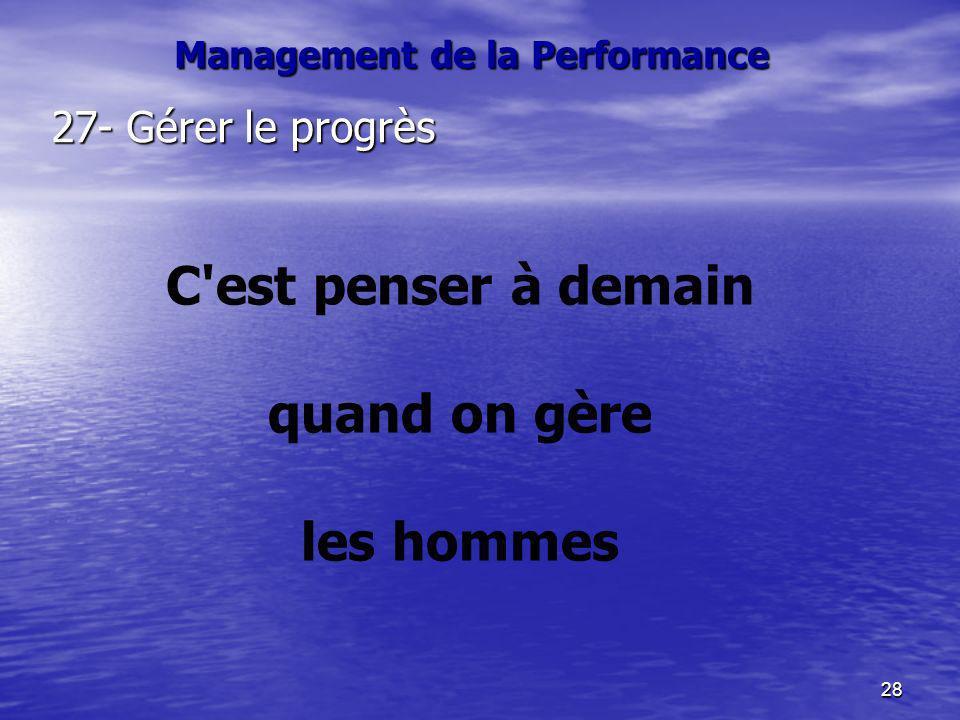 28 27- Gérer le progrès C'est penser à demain quand on gère les hommes Management de la Performance
