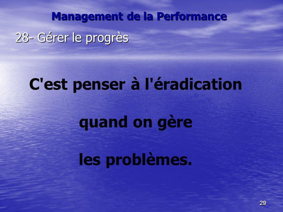 29 28- Gérer le progrès C'est penser à l'éradication quand on gère les problèmes. Management de la Performance