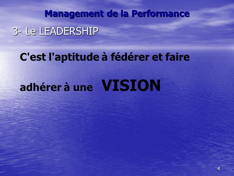 4 Management de la Performance 3- Le LEADERSHIP C'est l'aptitude à fédérer et faire adhérer à une VISION