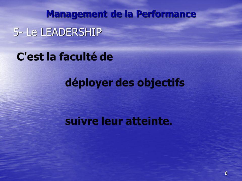 6 Management de la Performance 5- Le LEADERSHIP C'est la faculté de déployer des objectifs suivre leur atteinte.