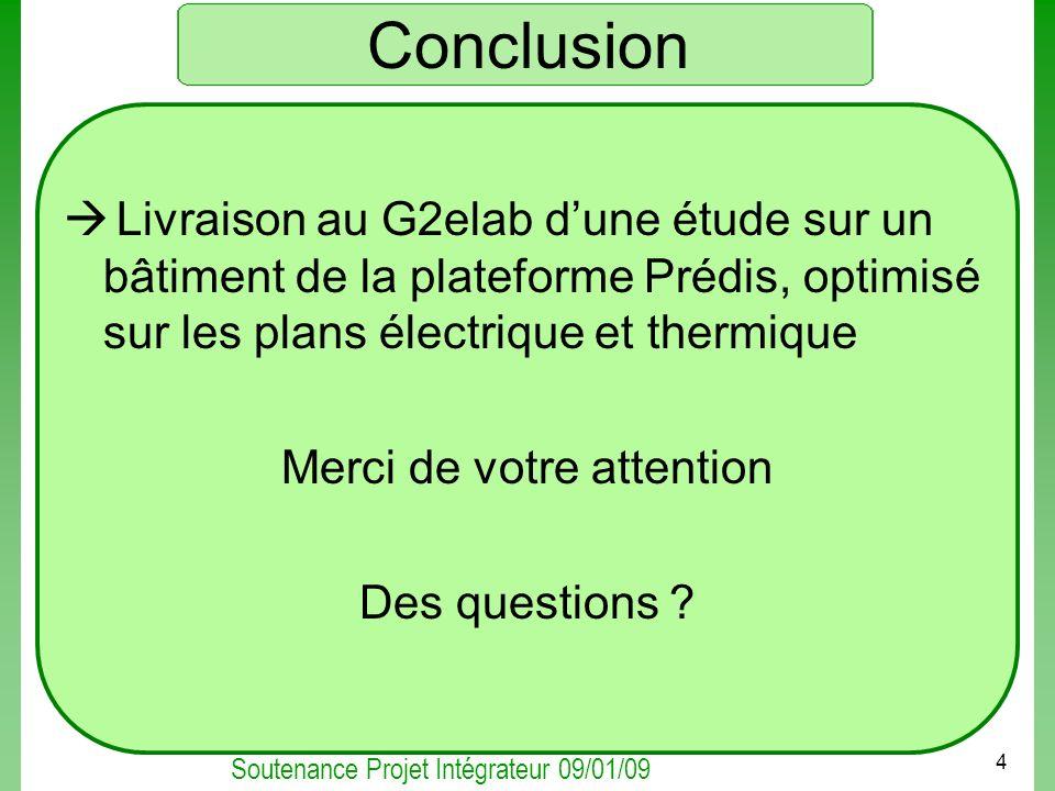 Soutenance Projet Intégrateur 09/01/09 4 Conclusion Livraison au G2elab dune étude sur un bâtiment de la plateforme Prédis, optimisé sur les plans éle