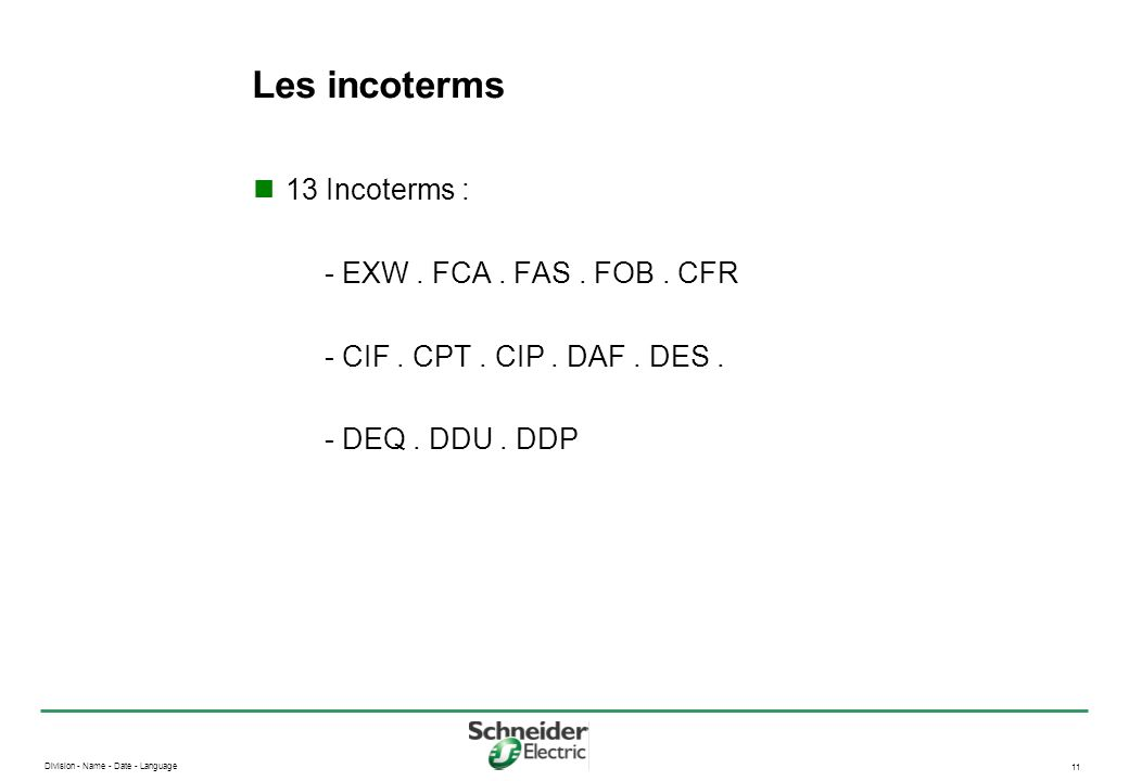 Division - Name - Date - Language 11 Les incoterms 13 Incoterms : - EXW. FCA. FAS. FOB. CFR - CIF. CPT. CIP. DAF. DES. - DEQ. DDU. DDP