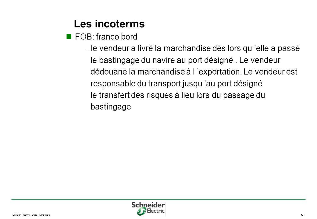 Division - Name - Date - Language 14 Les incoterms FOB: franco bord - le vendeur a livré la marchandise dès lors qu elle a passé le bastingage du navi