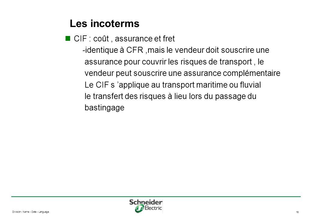 Division - Name - Date - Language 16 Les incoterms CIF : coût, assurance et fret -identique à CFR,mais le vendeur doit souscrire une assurance pour co