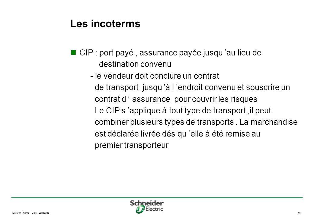 Division - Name - Date - Language 17 Les incoterms CIP : port payé, assurance payée jusqu au lieu de destination convenu - le vendeur doit conclure un