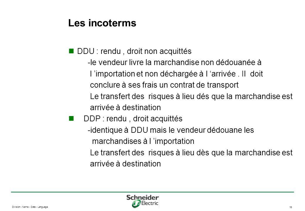 Division - Name - Date - Language 18 Les incoterms DDU : rendu, droit non acquittés -le vendeur livre la marchandise non dédouanée à l importation et