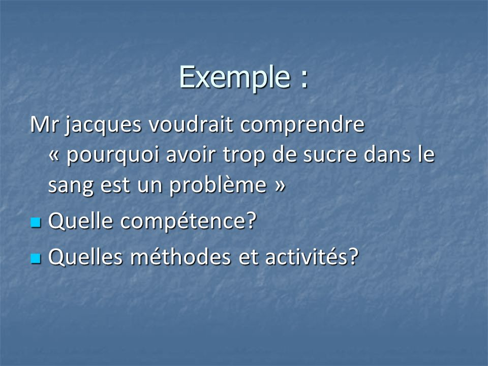 Exemple : Mr jacques voudrait comprendre « pourquoi avoir trop de sucre dans le sang est un problème » Quelle compétence? Quelle compétence? Quelles m