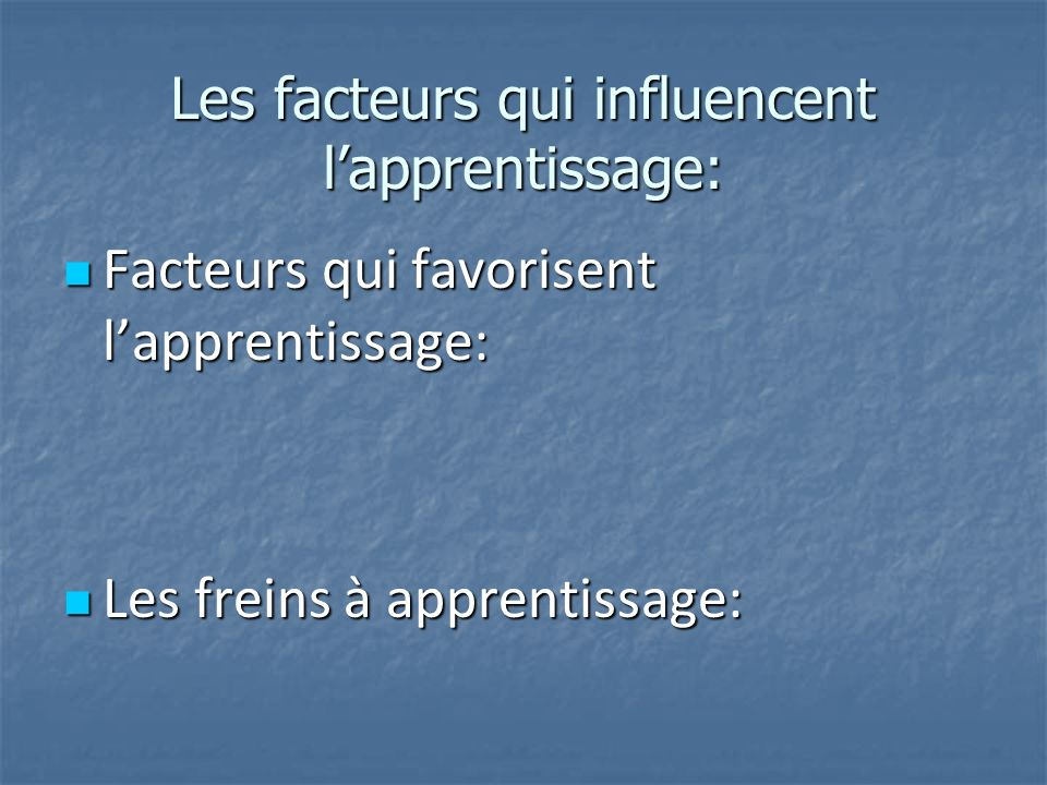 Les facteurs qui influencent lapprentissage: Facteurs qui favorisent lapprentissage: Facteurs qui favorisent lapprentissage: Les freins à apprentissag