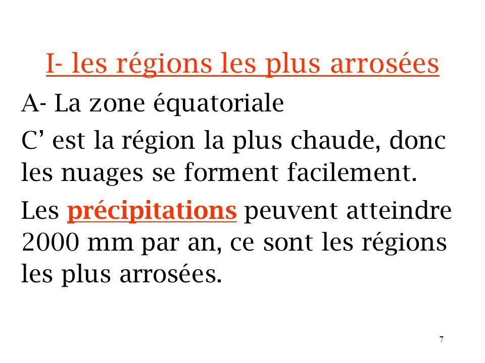 6 I- les régions les plus arrosées A- La zone équatoriale C est la région la plus chaude, donc les nuages se forment facilement.