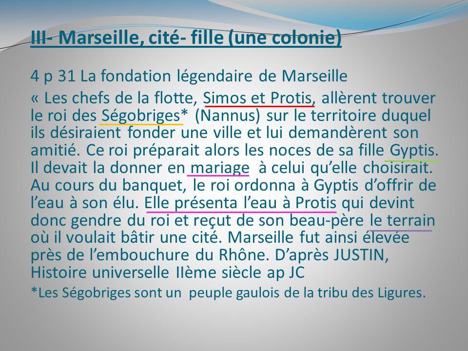 III- Marseille, cité- fille (une colonie) 4 p 31 La fondation légendaire de Marseille « Les chefs de la flotte, Simos et Protis, allèrent trouver le r