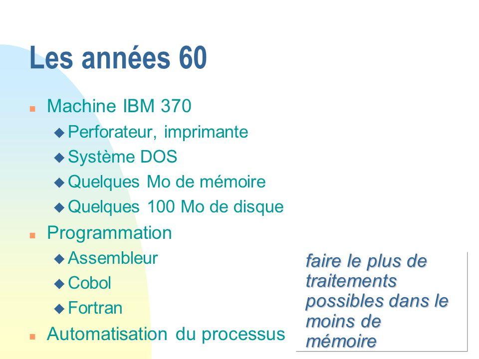 faire le plus de traitements possibles dans le moins de mémoire Les années 60 n Machine IBM 370 u Perforateur, imprimante u Système DOS u Quelques Mo