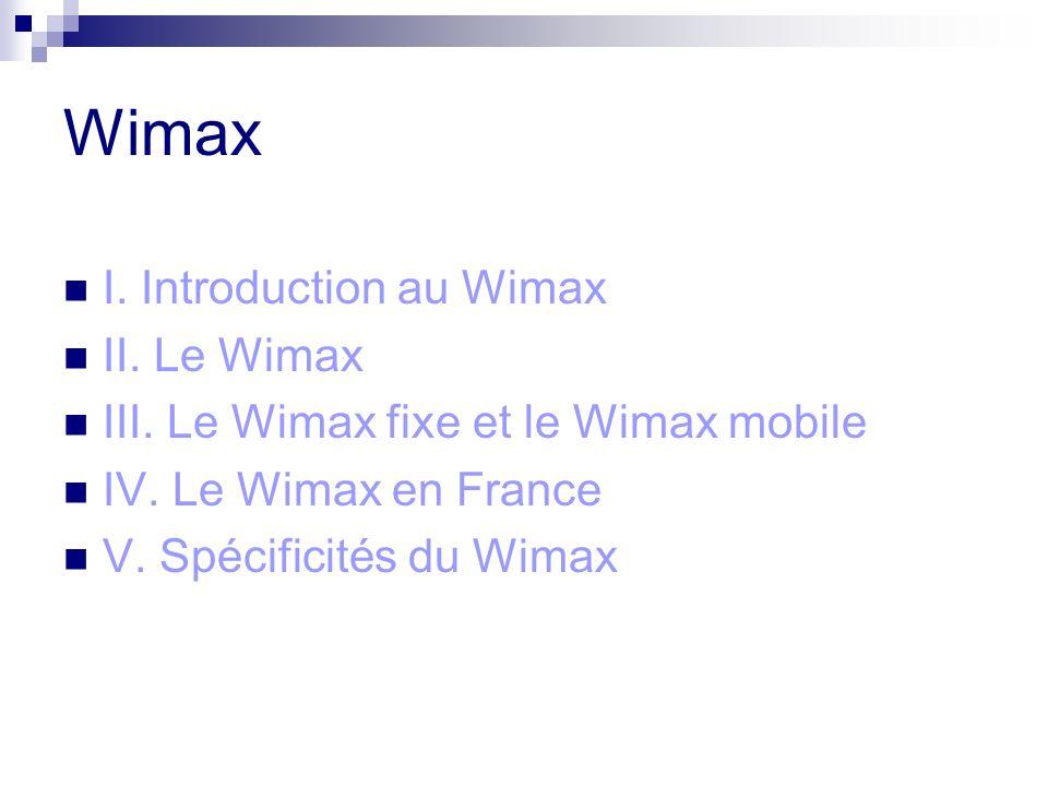 Wimax I. Introduction au Wimax II. Le Wimax III. Le Wimax fixe et le Wimax mobile IV. Le Wimax en France V. Spécificités du Wimax