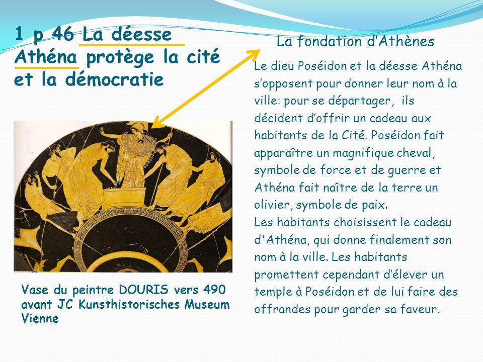 1 p 46 La déesse Athéna protège la cité et la démocratie La fondation dAthènes Le dieu Poséidon et la déesse Athéna sopposent pour donner leur nom à la ville: pour se départager, ils décident doffrir un cadeau aux habitants de la Cité.