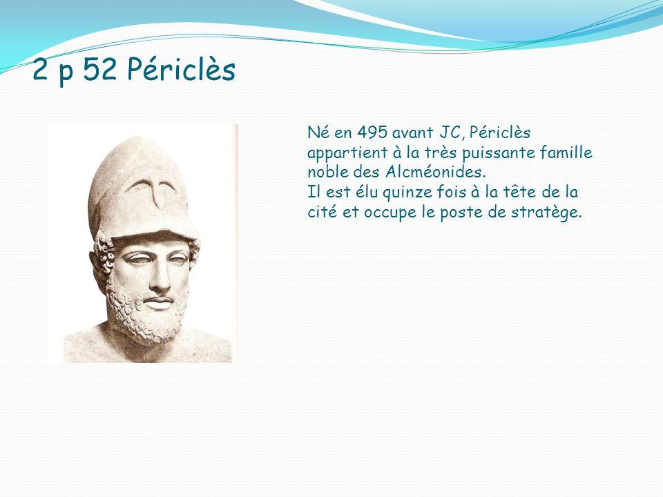 2 p 52 Périclès Né en 495 avant JC, Périclès appartient à la très puissante famille noble des Alcméonides. Il est élu quinze fois à la tête de la cité