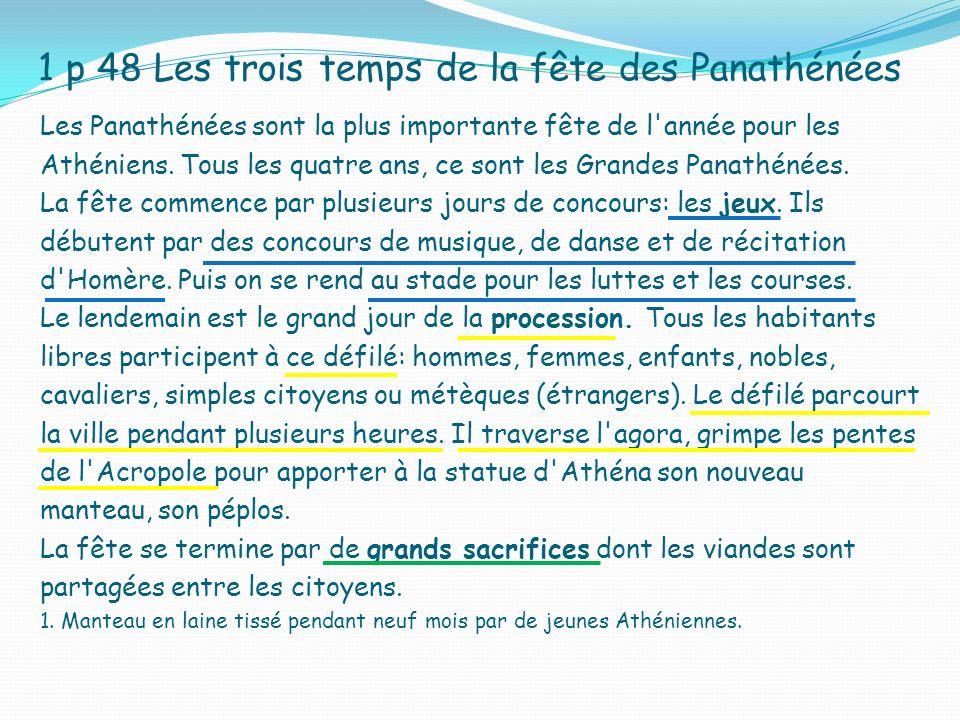 1 p 48 Les trois temps de la fête des Panathénées Les Panathénées sont la plus importante fête de l'année pour les Athéniens. Tous les quatre ans, ce