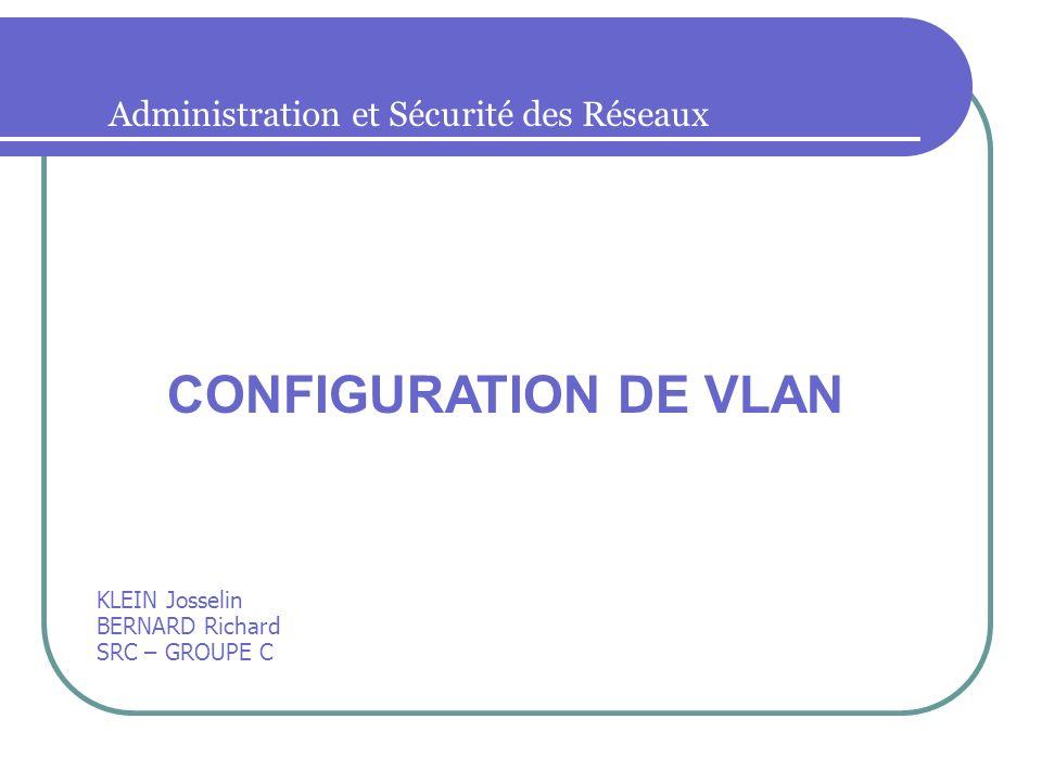 Administration et Sécurité des Réseaux KLEIN Josselin BERNARD Richard SRC – GROUPE C CONFIGURATION DE VLAN