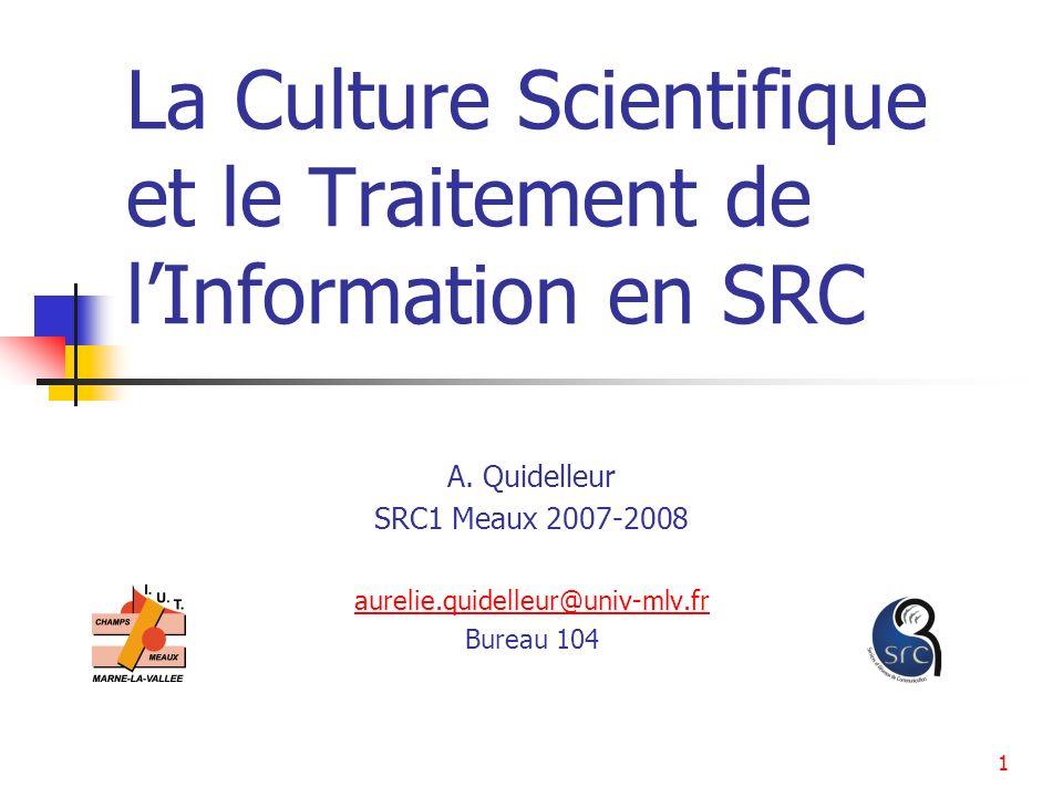 1 La Culture Scientifique et le Traitement de lInformation en SRC A. Quidelleur SRC1 Meaux 2007-2008 aurelie.quidelleur@univ-mlv.fr Bureau 104