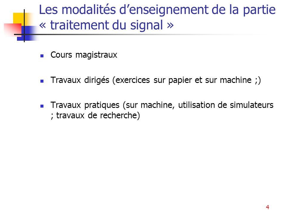 4 Les modalités denseignement de la partie « traitement du signal » Cours magistraux Travaux dirigés (exercices sur papier et sur machine ;) Travaux p