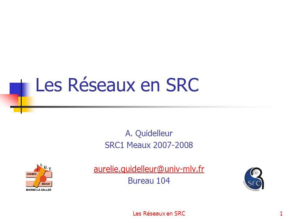 Les Réseaux en SRC1 A. Quidelleur SRC1 Meaux 2007-2008 aurelie.quidelleur@univ-mlv.fr Bureau 104