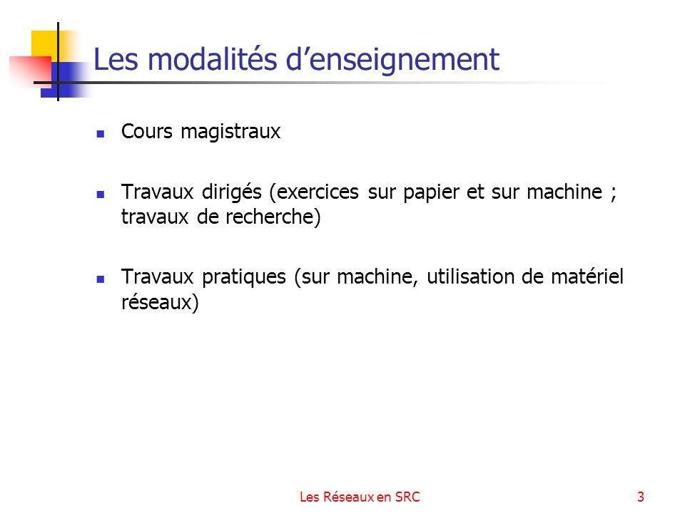 Les Réseaux en SRC3 Les modalités denseignement Cours magistraux Travaux dirigés (exercices sur papier et sur machine ; travaux de recherche) Travaux