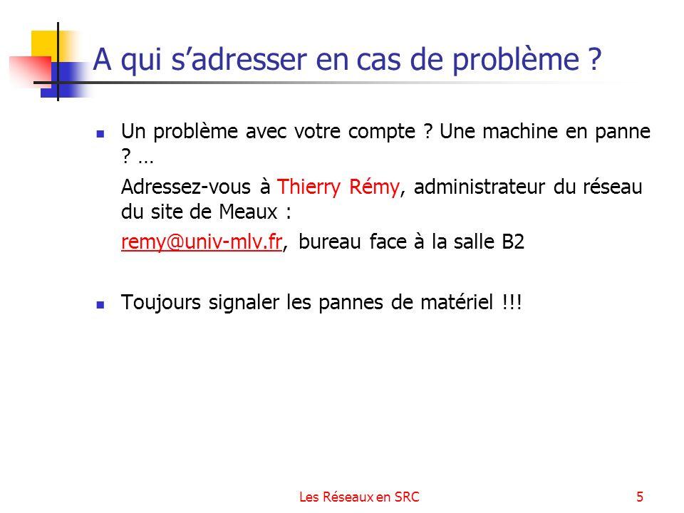 Les Réseaux en SRC5 A qui sadresser en cas de problème ? Un problème avec votre compte ? Une machine en panne ? … Adressez-vous à Thierry Rémy, admini