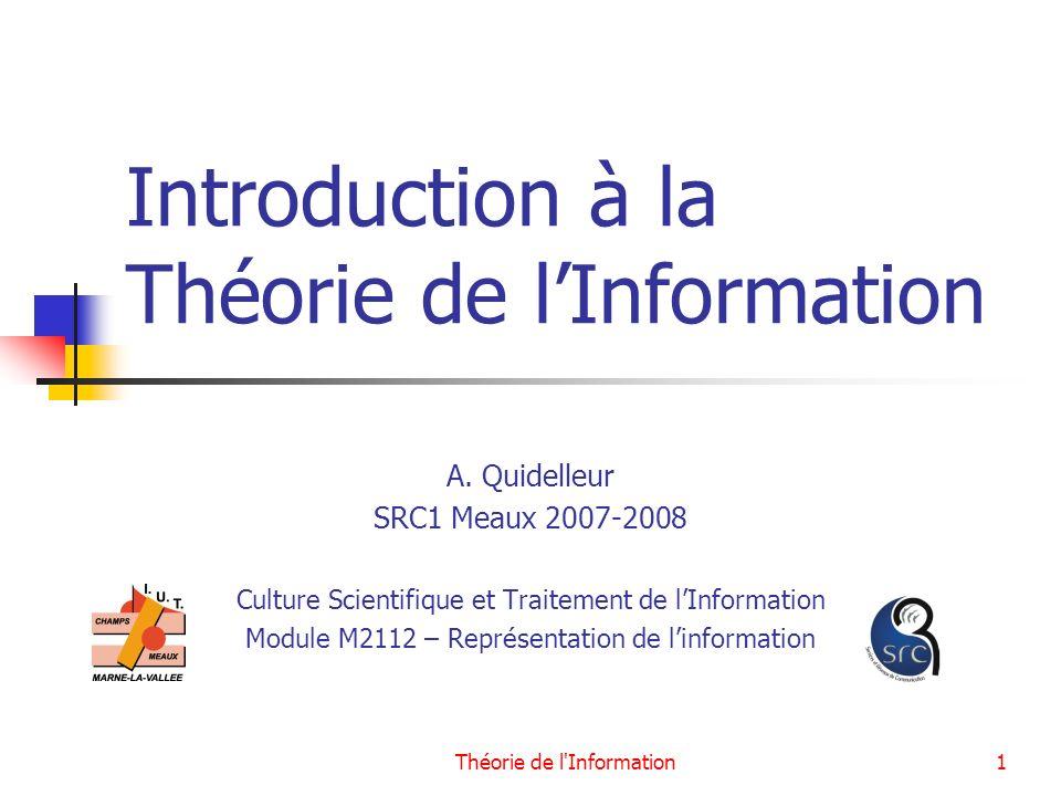 Théorie de l'Information1 Introduction à la Théorie de lInformation A. Quidelleur SRC1 Meaux 2007-2008 Culture Scientifique et Traitement de lInformat