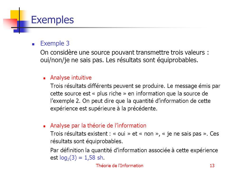 Théorie de l'Information13 Exemples Exemple 3 On considère une source pouvant transmettre trois valeurs : oui/non/je ne sais pas. Les résultats sont é