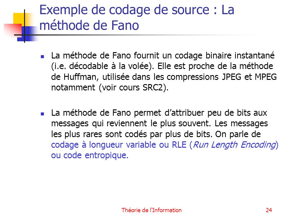 Théorie de l'Information24 Exemple de codage de source : La méthode de Fano La méthode de Fano fournit un codage binaire instantané (i.e. décodable à