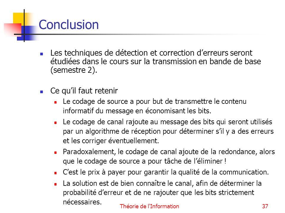 Théorie de l'Information37 Conclusion Les techniques de détection et correction derreurs seront étudiées dans le cours sur la transmission en bande de
