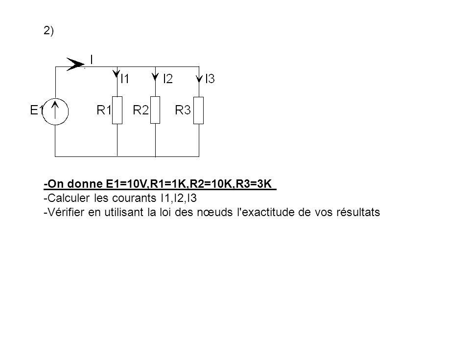 2) -On donne E1=10V,R1=1K,R2=10K,R3=3K -Calculer les courants I1,I2,I3 -Vérifier en utilisant la loi des nœuds l'exactitude de vos résultats